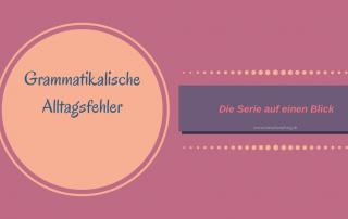 Grammatikalische Alltagsfehler: Die Serie auf einen Blick